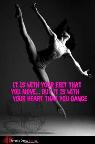IT IS WITH YOUR FEET THAT YOU MOVE… BUT IT IS WITH YOUR HEART THAT YOU DANCE.