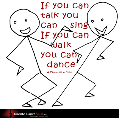 If you can talk you can sing if you can walk you can dance – A Zimbabwe proverb.