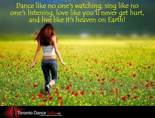Dance like no one's watching, sing like no one's listening, love like you'll never get hurt, and live like it's heaven on earth!