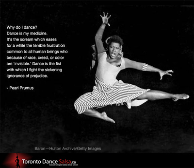 Why do I dance? Dance is my medicine. It's the scream which eases for a while the terrible frustration common to all human beings who because of race, creed, or color are 'invisible.' Dance is the fist with which I fight the sickening ignorance of prejudice. – Pearl Prumus.