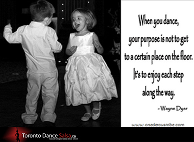 """When you dance, your purpose is not to get to a certain place on the floor. It's to enjoy each step along the way."" – Wayne Dyer."