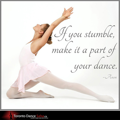 """If you stamble, make it a part of your dance."" - Anon"