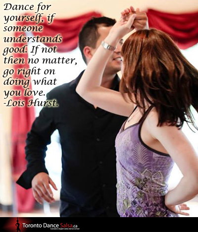 """Dance for yourself, if someone understands good. If not then no matter, go right on doing what you love."" – Lois Hurst"
