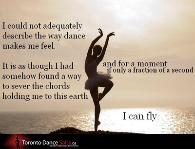 I could not adequately describe the way dance makes me feel. It is as though I had somehow found a way  to serve the chords holding me to this earth and for a moment if only a fraction of a second I can fly.