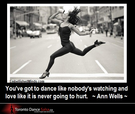 """You have got to dance like nobody's watching and love like it is never going to hurt."" – Ann Wells"