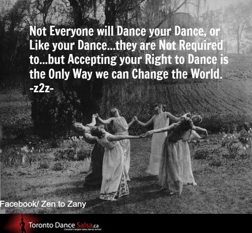 Not everyone will dance your dance, or like your dance… they are not required to… but accepting your right to dance is the only way we can change the world.