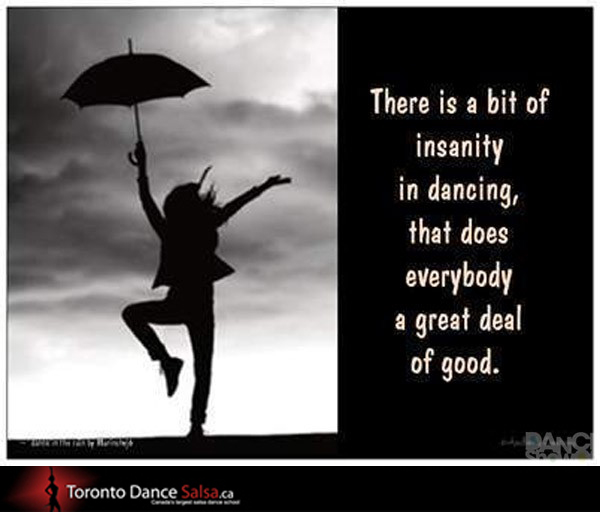 There is a bit of insanity in dancing, that does everybody a great deal of good.