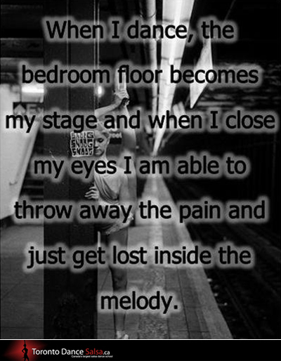 When I dance, the bedroom floor becomes my stage and when I close my eyes I'm able to throw away the pain and just get lost inside the melody.