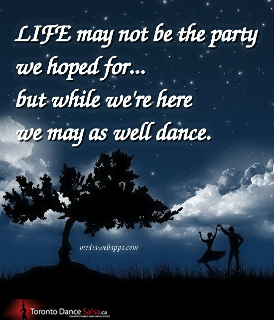 Life may not be the party we hoped for… but while we're here we may as well dance.