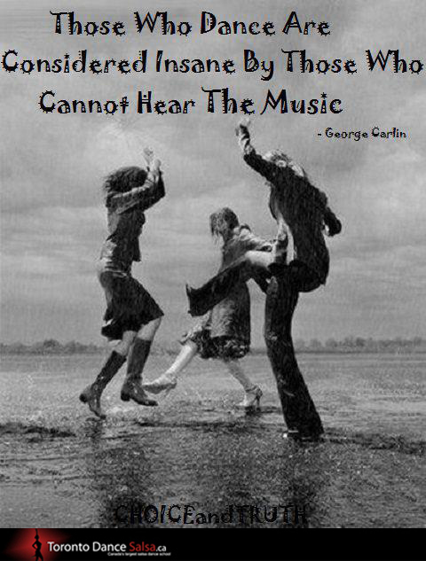 """Those who dance are considered insane by those who cannot hear the music."" – George Carlin"