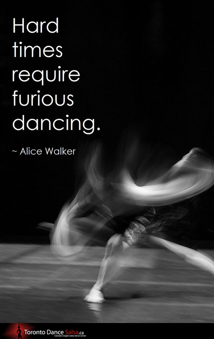 """Hard times require furious dancing."" ~Alice Walker"