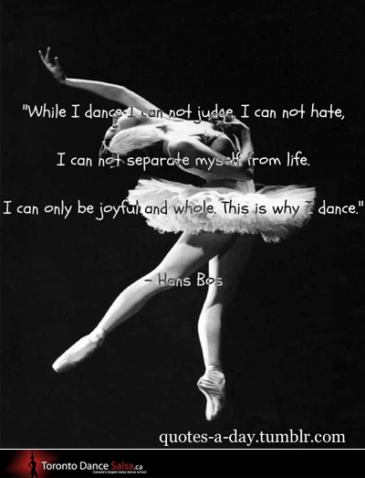"""""""While I dance I can not judge, I can not hate, I can not separate myself from life. I can only be joyful and whole. This is why I dance."""" – Hans Bos"""
