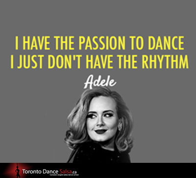 I have the passion to dance I just don't have the rhythm.