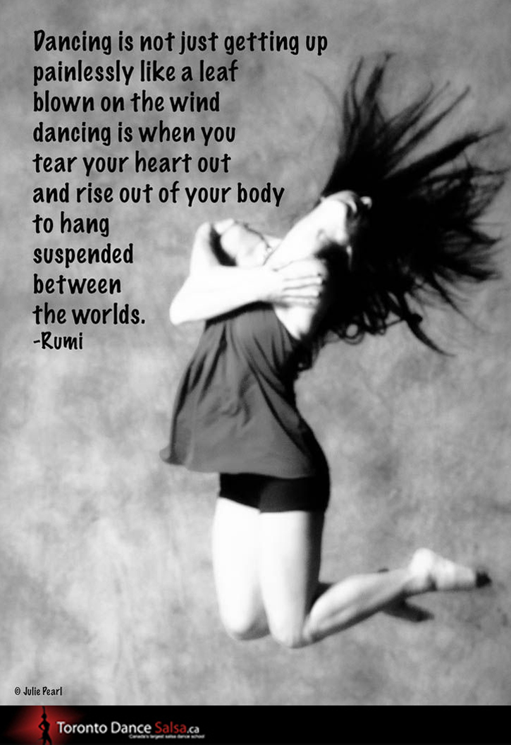 """Dancing is when you tear your heart out and rise out of your body to hang suspended between the worlds."" – Rumi"